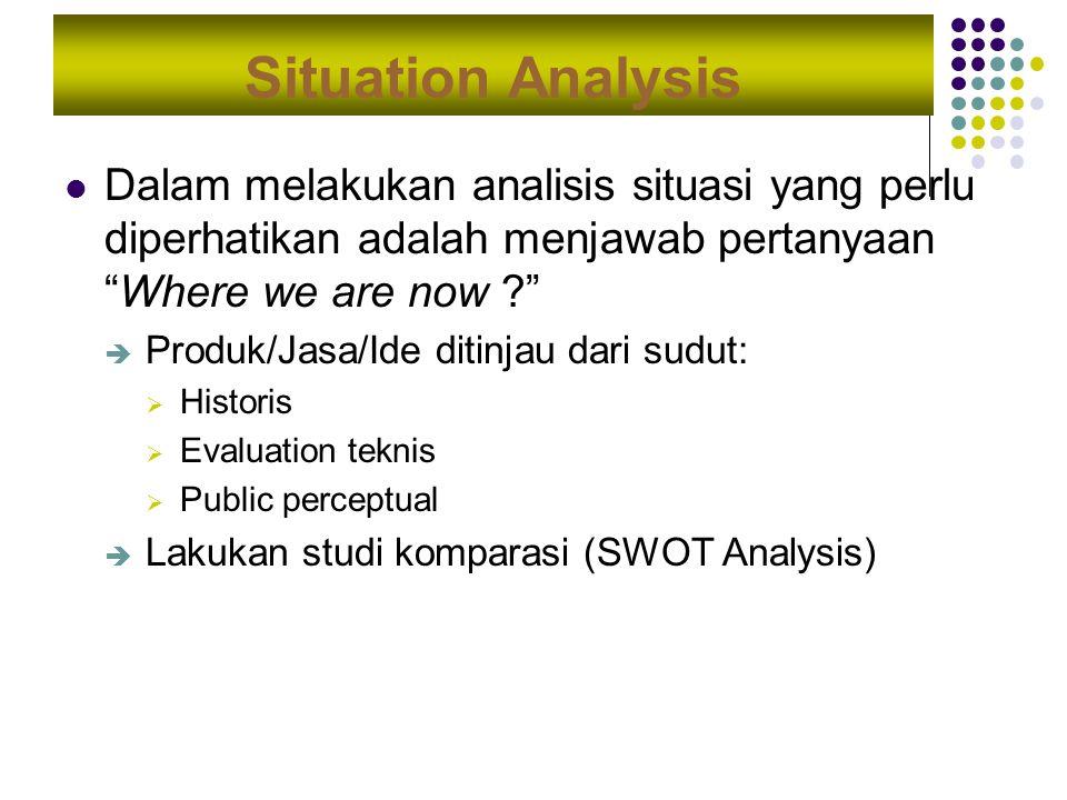 Situation Analysis Dalam melakukan analisis situasi yang perlu diperhatikan adalah menjawab pertanyaan Where we are now