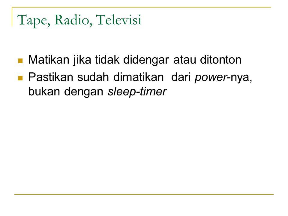 Tape, Radio, Televisi Matikan jika tidak didengar atau ditonton