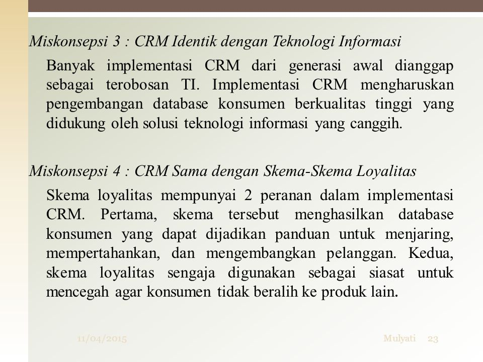 Miskonsepsi 3 : CRM Identik dengan Teknologi Informasi Banyak implementasi CRM dari generasi awal dianggap sebagai terobosan TI. Implementasi CRM mengharuskan pengembangan database konsumen berkualitas tinggi yang didukung oleh solusi teknologi informasi yang canggih. Miskonsepsi 4 : CRM Sama dengan Skema-Skema Loyalitas Skema loyalitas mempunyai 2 peranan dalam implementasi CRM. Pertama, skema tersebut menghasilkan database konsumen yang dapat dijadikan panduan untuk menjaring, mempertahankan, dan mengembangkan pelanggan. Kedua, skema loyalitas sengaja digunakan sebagai siasat untuk mencegah agar konsumen tidak beralih ke produk lain.