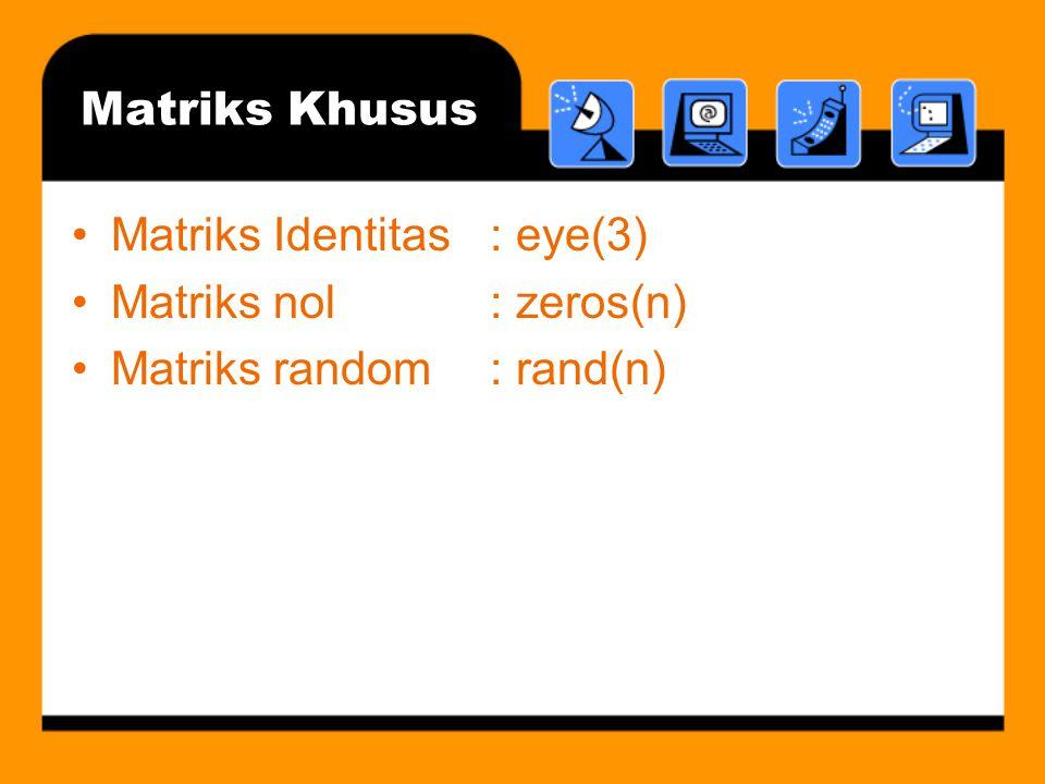 Matriks Khusus Matriks Identitas : eye(3) Matriks nol : zeros(n) Matriks random : rand(n)