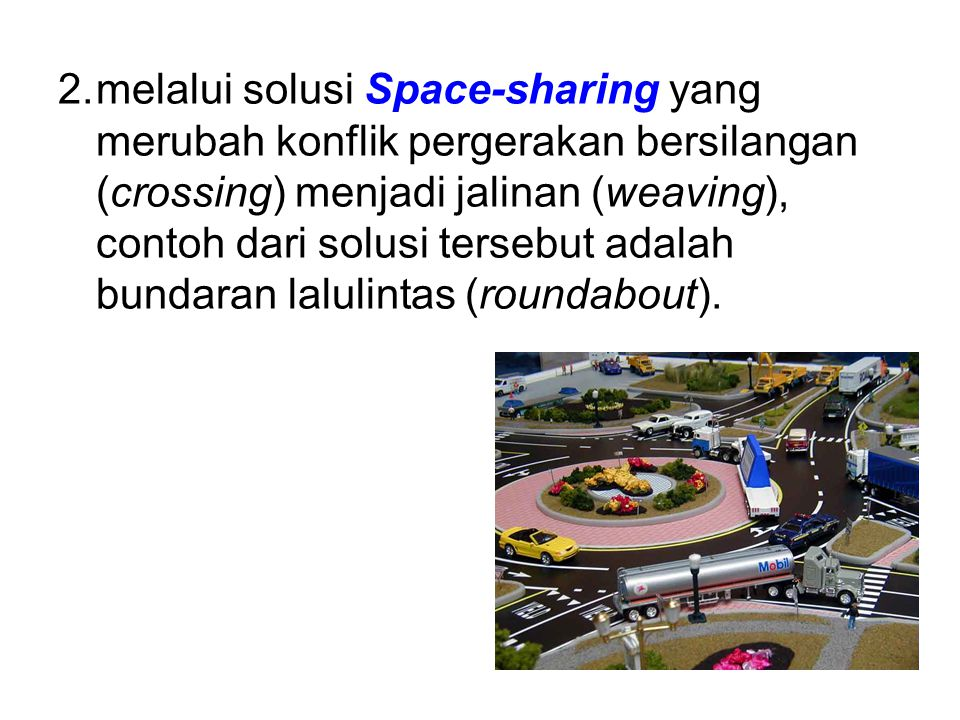 melalui solusi Space-sharing yang merubah konflik pergerakan bersilangan (crossing) menjadi jalinan (weaving), contoh dari solusi tersebut adalah bundaran lalulintas (roundabout).