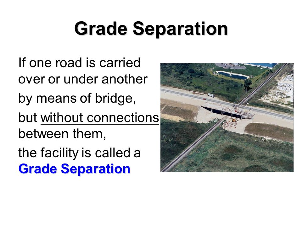 Grade Separation If one road is carried over or under another