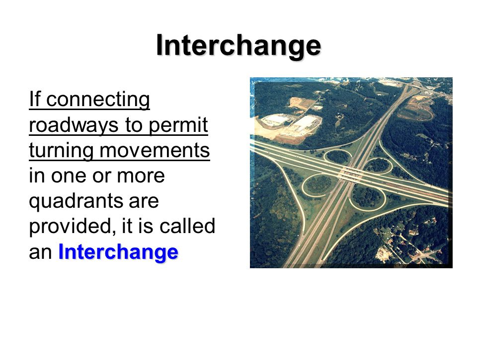 Interchange If connecting roadways to permit turning movements in one or more quadrants are provided, it is called an Interchange.