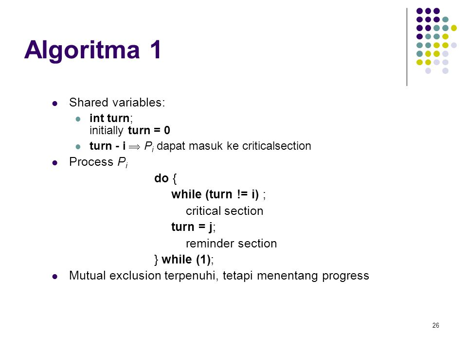Algoritma 1 Shared variables: Process Pi do { while (turn != i) ;