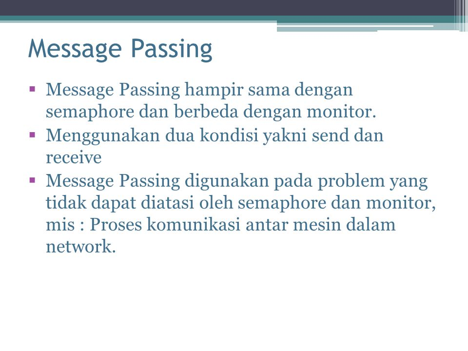 Message Passing Message Passing hampir sama dengan semaphore dan berbeda dengan monitor. Menggunakan dua kondisi yakni send dan receive.