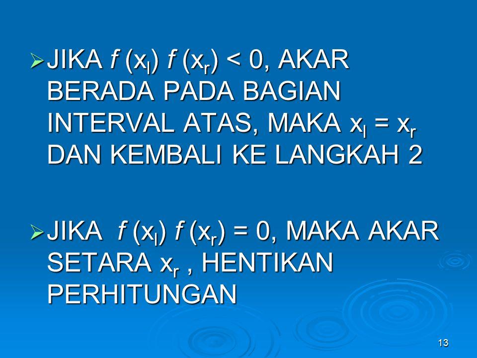JIKA f (xl) f (xr) = 0, MAKA AKAR SETARA xr , HENTIKAN PERHITUNGAN