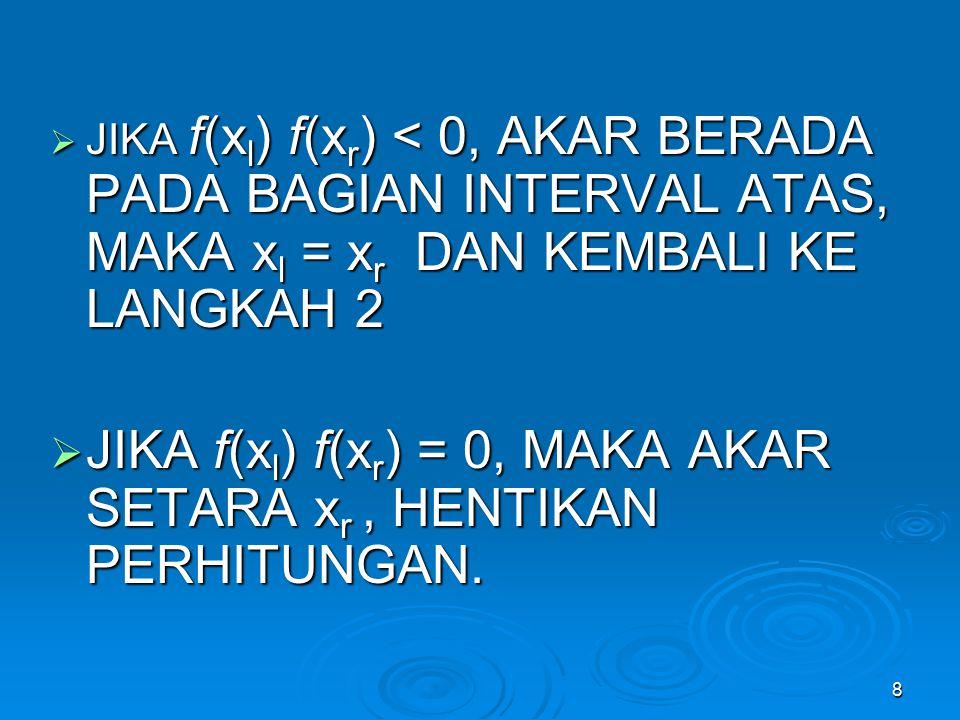 JIKA f(xl) f(xr) = 0, MAKA AKAR SETARA xr , HENTIKAN PERHITUNGAN.