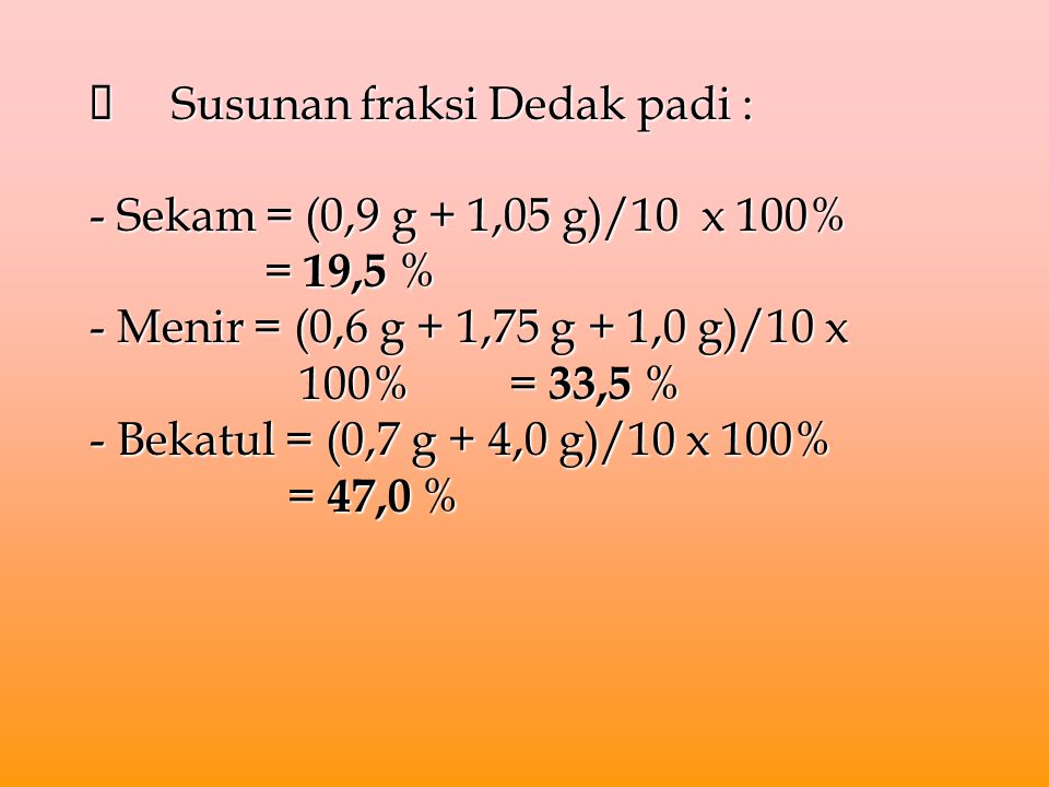è Susunan fraksi Dedak padi : - Sekam = (0,9 g + 1,05 g)/10 x 100%