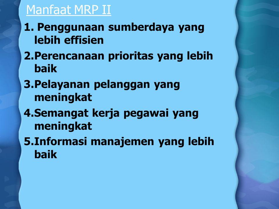 Manfaat MRP II 1. Penggunaan sumberdaya yang lebih effisien