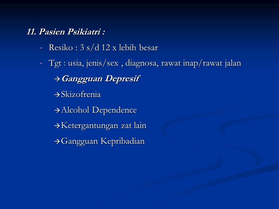 11. Pasien Psikiatri : Resiko : 3 s/d 12 x lebih besar. Tgt : usia, jenis/sex , diagnosa, rawat inap/rawat jalan.