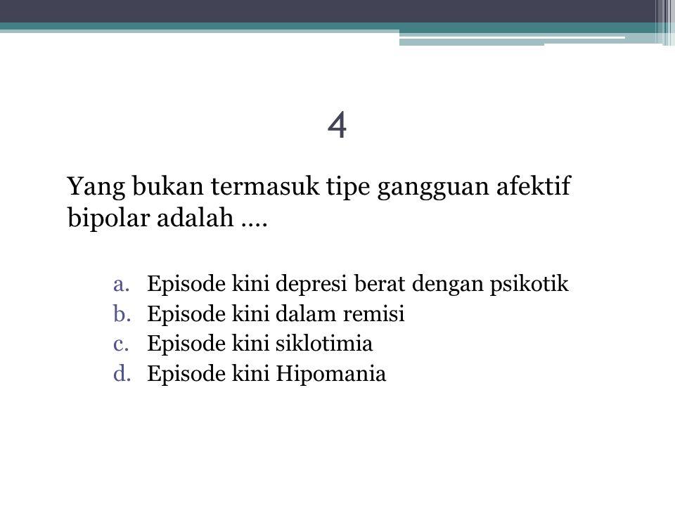 4 Yang bukan termasuk tipe gangguan afektif bipolar adalah ….