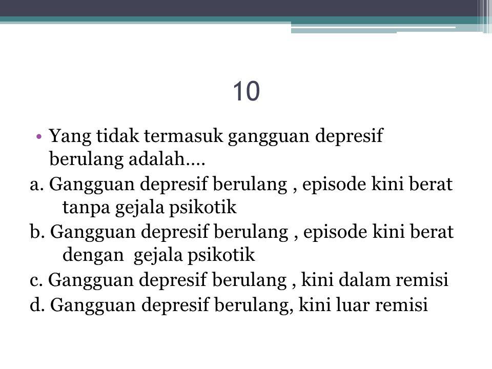 10 Yang tidak termasuk gangguan depresif berulang adalah….