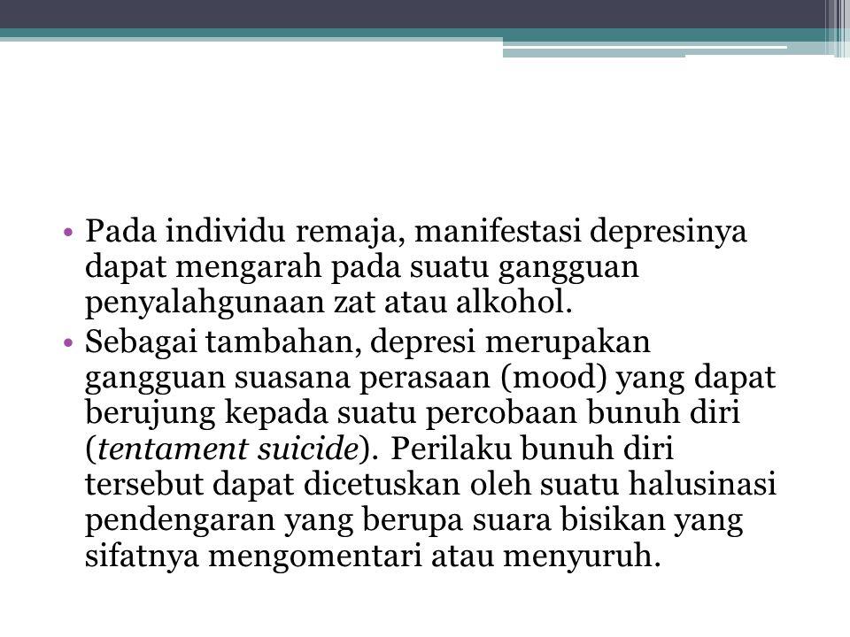 Pada individu remaja, manifestasi depresinya dapat mengarah pada suatu gangguan penyalahgunaan zat atau alkohol.