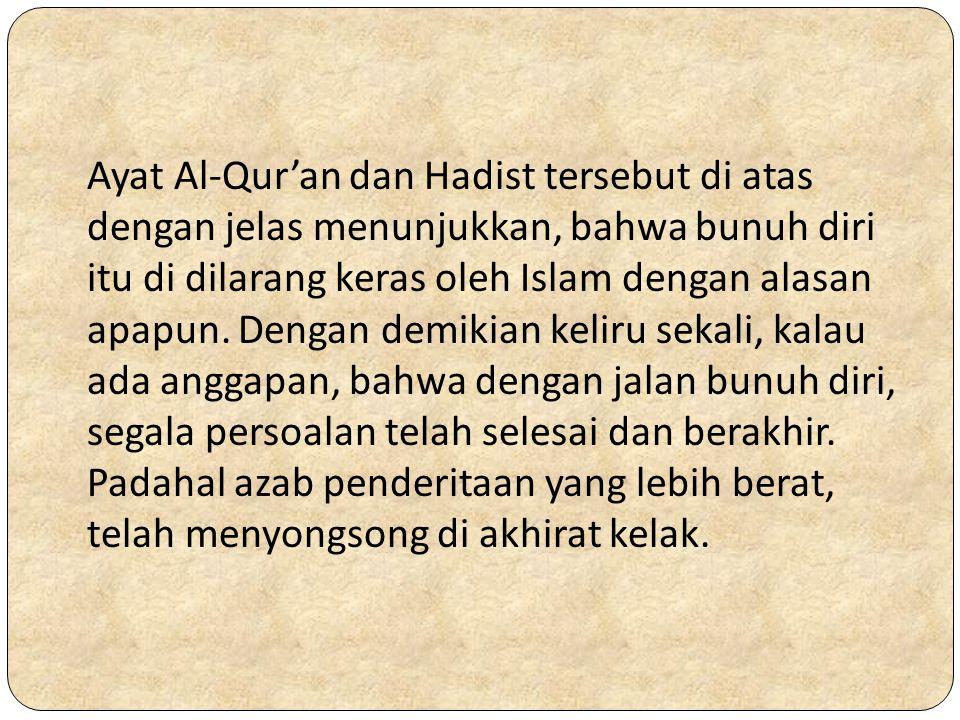 Ayat Al-Qur'an dan Hadist tersebut di atas dengan jelas menunjukkan, bahwa bunuh diri itu di dilarang keras oleh Islam dengan alasan apapun.