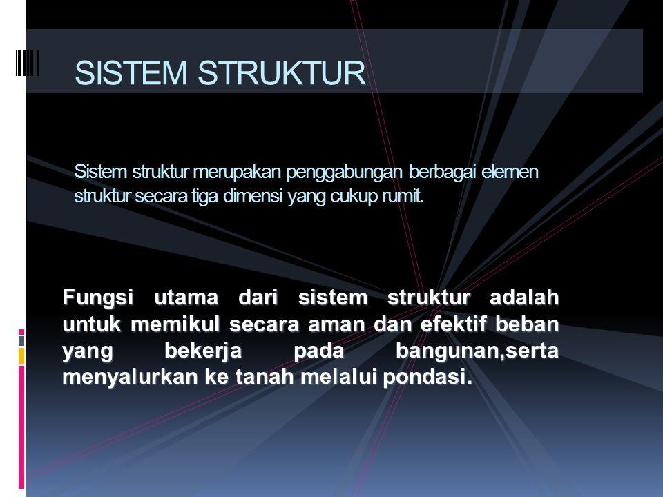 SISTEM STRUKTUR Sistem struktur merupakan penggabungan berbagai elemen struktur secara tiga dimensi yang cukup rumit.
