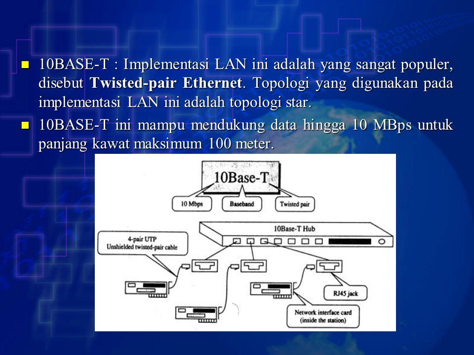 10BASE-T : Implementasi LAN ini adalah yang sangat populer, disebut Twisted-pair Ethernet. Topologi yang digunakan pada implementasi LAN ini adalah topologi star.
