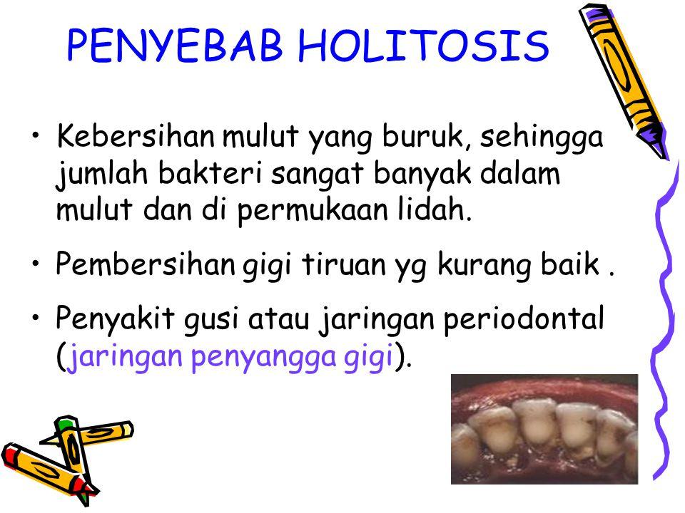 PENYEBAB HOLITOSIS Kebersihan mulut yang buruk, sehingga jumlah bakteri sangat banyak dalam mulut dan di permukaan lidah.