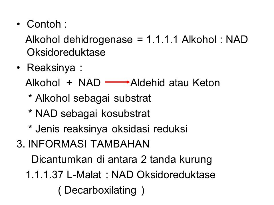Contoh : Alkohol dehidrogenase = 1.1.1.1 Alkohol : NAD Oksidoreduktase. Reaksinya : Alkohol + NAD Aldehid atau Keton.