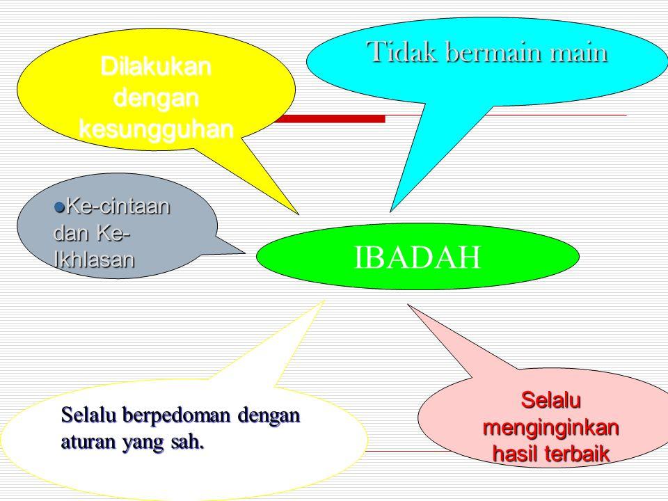 IBADAH Tidak bermain main Dilakukan dengan kesungguhan