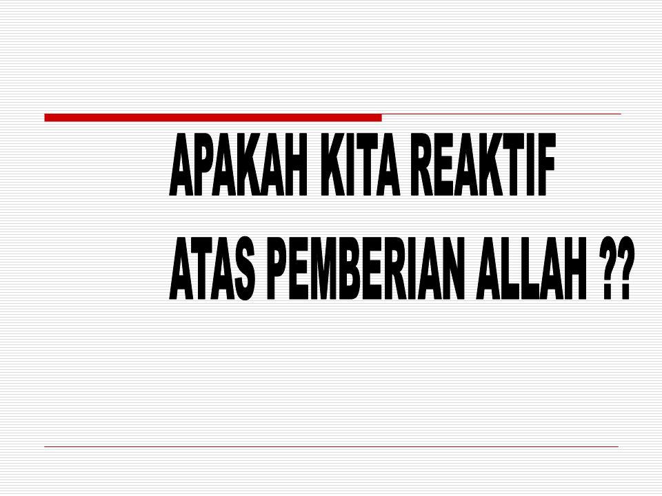 APAKAH KITA REAKTIF ATAS PEMBERIAN ALLAH