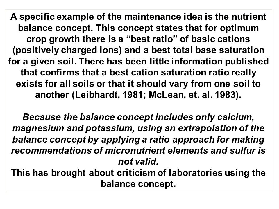 A specific example of the maintenance idea is the nutrient balance concept. This concept states that for optimum crop growth there is a best ratio of basic cations (positively charged ions) and a best total base saturation for a given soil. There has been little information published that confirms that a best cation saturation ratio really exists for all soils or that it should vary from one soil to another (Leibhardt, 1981; McLean, et. al. 1983).