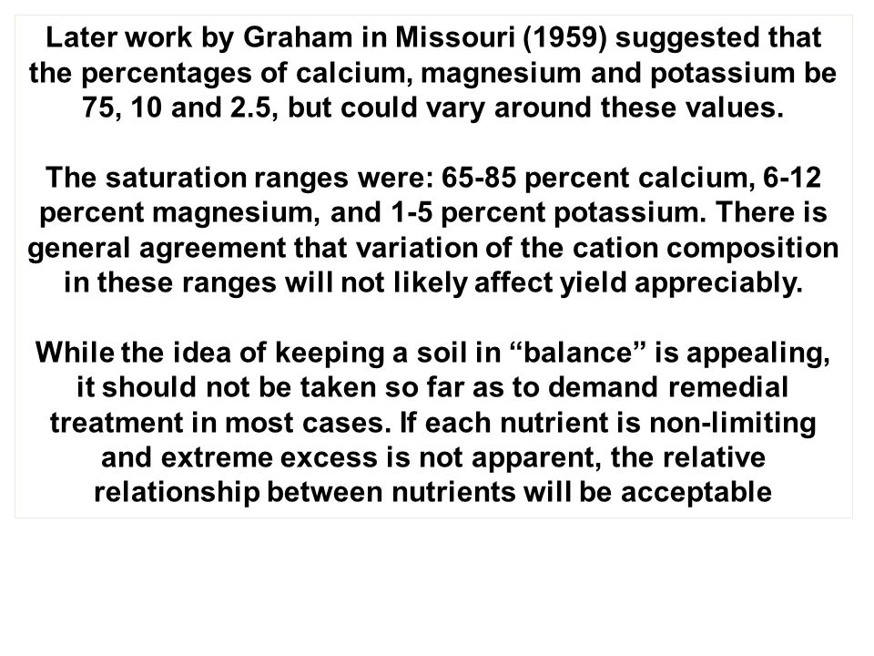 Later work by Graham in Missouri (1959) suggested that the percentages of calcium, magnesium and potassium be 75, 10 and 2.5, but could vary around these values.
