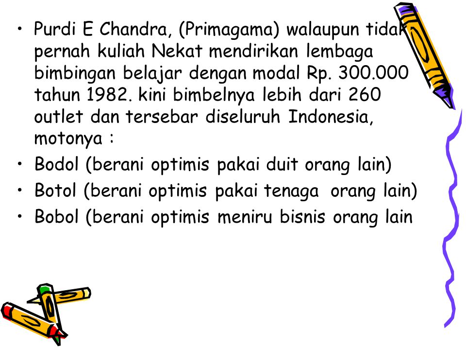 Purdi E Chandra, (Primagama) walaupun tidak pernah kuliah Nekat mendirikan lembaga bimbingan belajar dengan modal Rp. 300.000 tahun 1982. kini bimbelnya lebih dari 260 outlet dan tersebar diseluruh Indonesia, motonya :