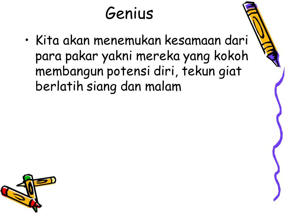 Genius Kita akan menemukan kesamaan dari para pakar yakni mereka yang kokoh membangun potensi diri, tekun giat berlatih siang dan malam.