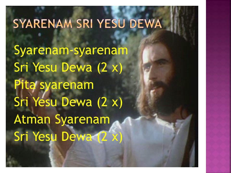 Syarenam-syarenam Sri Yesu Dewa (2 x) Pita syarenam Atman Syarenam