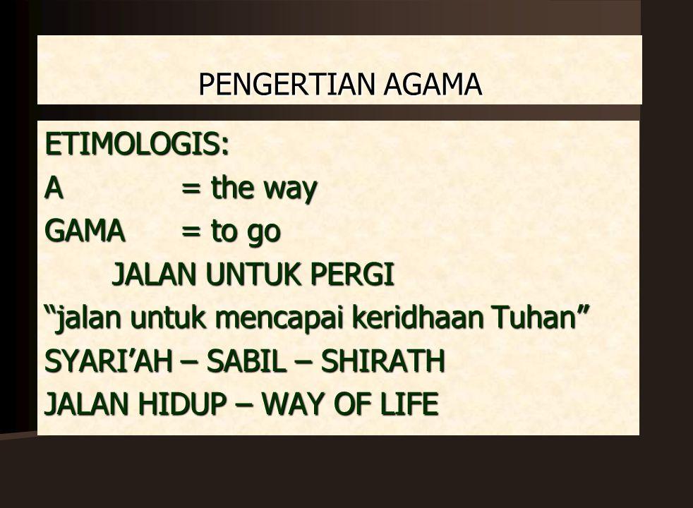 PENGERTIAN AGAMA ETIMOLOGIS: A = the way. GAMA = to go. JALAN UNTUK PERGI. jalan untuk mencapai keridhaan Tuhan