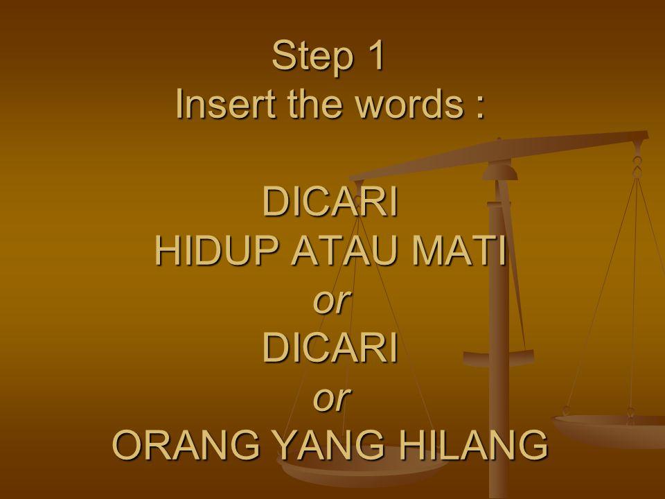 Step 1 Insert the words : DICARI HIDUP ATAU MATI or DICARI or ORANG YANG HILANG