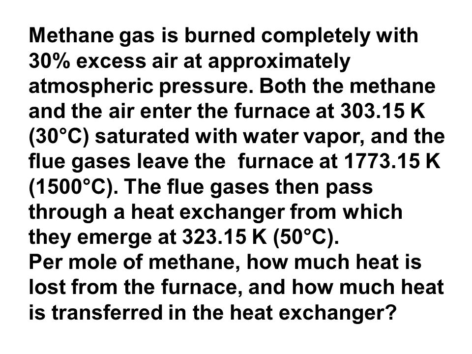 Methane gas is burned completely with 30% excess air at approximately atmospheric pressure. Both the methane and the air enter the furnace at 303.15 K (30°C) saturated with water vapor, and the flue gases leave the furnace at 1773.15 K (1500°C). The flue gases then pass through a heat exchanger from which they emerge at 323.15 K (50°C).