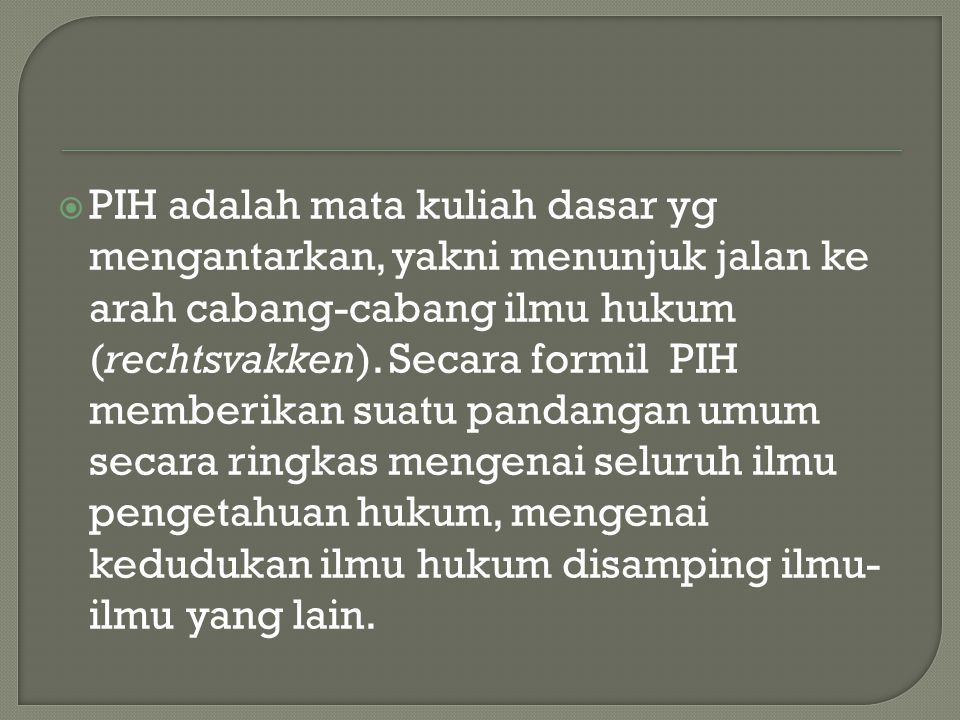 PIH adalah mata kuliah dasar yg mengantarkan, yakni menunjuk jalan ke arah cabang-cabang ilmu hukum (rechtsvakken).