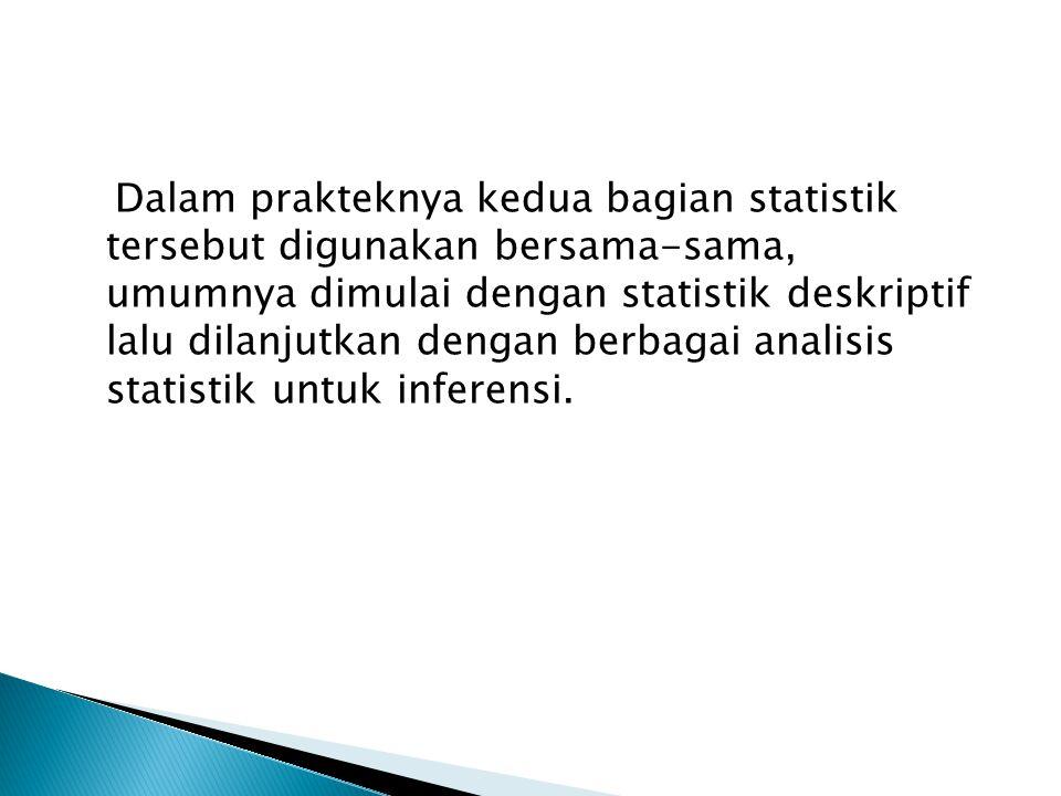 Dalam prakteknya kedua bagian statistik tersebut digunakan bersama-sama, umumnya dimulai dengan statistik deskriptif lalu dilanjutkan dengan berbagai analisis statistik untuk inferensi.