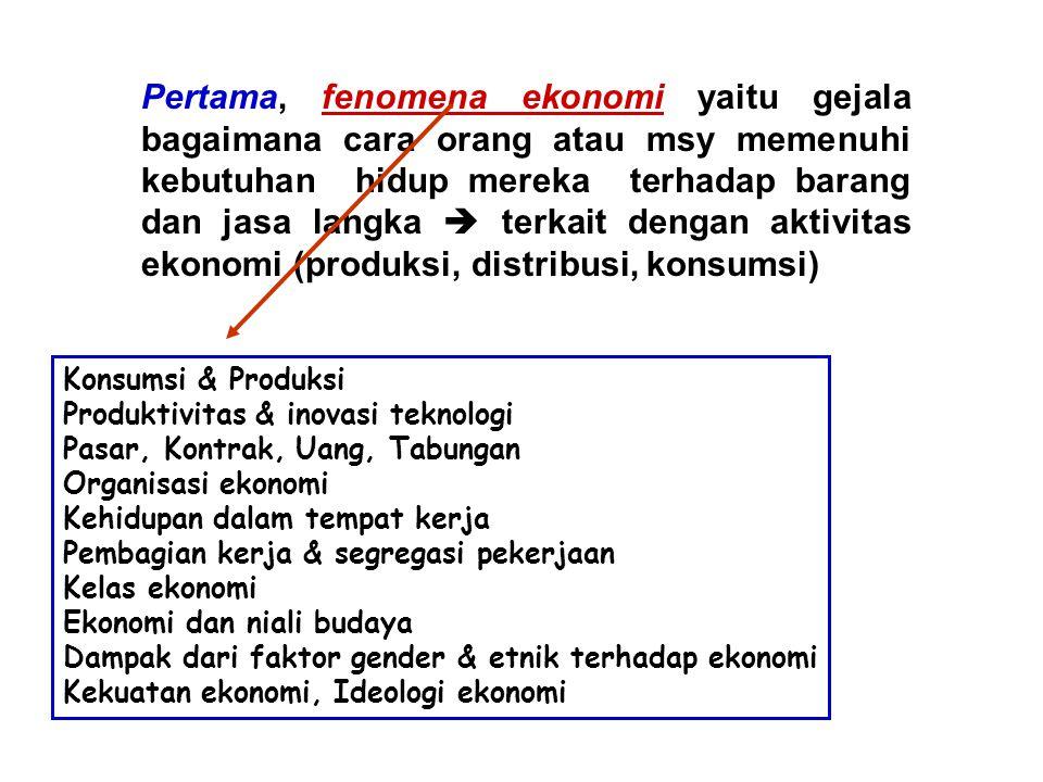 Pertama, fenomena ekonomi yaitu gejala bagaimana cara orang atau msy memenuhi kebutuhan hidup mereka terhadap barang dan jasa langka  terkait dengan aktivitas ekonomi (produksi, distribusi, konsumsi)