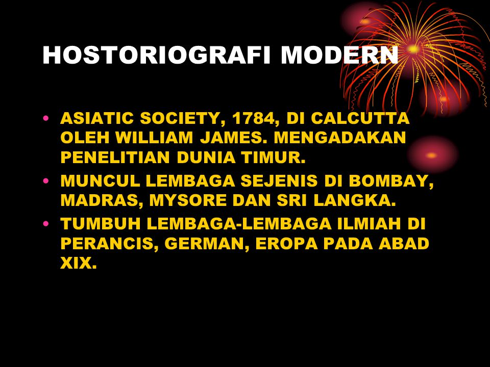 HOSTORIOGRAFI MODERN ASIATIC SOCIETY, 1784, DI CALCUTTA OLEH WILLIAM JAMES. MENGADAKAN PENELITIAN DUNIA TIMUR.