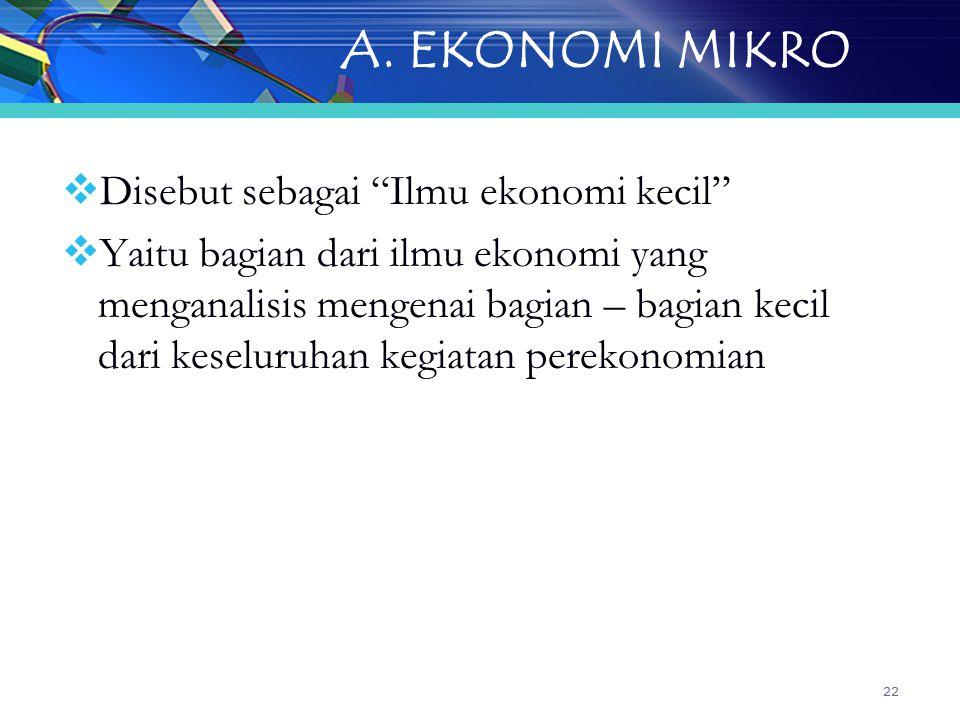 A. EKONOMI MIKRO Disebut sebagai Ilmu ekonomi kecil