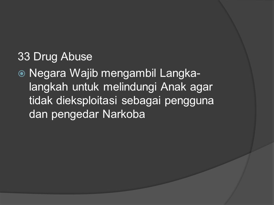 33 Drug Abuse Negara Wajib mengambil Langka-langkah untuk melindungi Anak agar tidak dieksploitasi sebagai pengguna dan pengedar Narkoba.