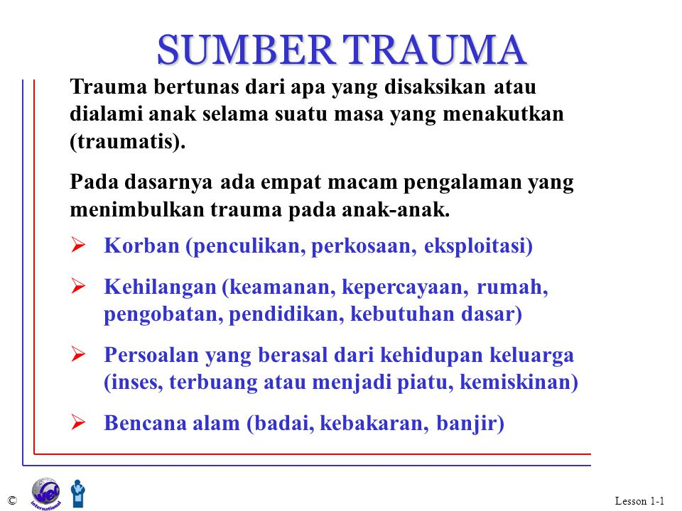 SUMBER TRAUMA Trauma bertunas dari apa yang disaksikan atau dialami anak selama suatu masa yang menakutkan (traumatis).