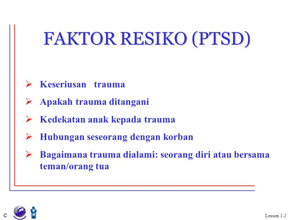 FAKTOR RESIKO (PTSD) Keseriusan trauma Apakah trauma ditangani