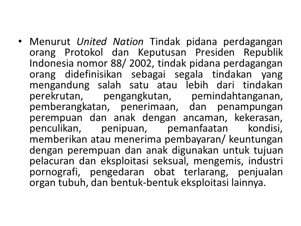 Menurut United Nation Tindak pidana perdagangan orang Protokol dan Keputusan Presiden Republik Indonesia nomor 88/ 2002, tindak pidana perdagangan orang didefinisikan sebagai segala tindakan yang mengandung salah satu atau lebih dari tindakan perekrutan, pengangkutan, pemindahtanganan, pemberangkatan, penerimaan, dan penampungan perempuan dan anak dengan ancaman, kekerasan, penculikan, penipuan, pemanfaatan kondisi, memberikan atau menerima pembayaran/ keuntungan dengan perempuan dan anak digunakan untuk tujuan pelacuran dan eksploitasi seksual, mengemis, industri pornografi, pengedaran obat terlarang, penjualan organ tubuh, dan bentuk-bentuk eksploitasi lainnya.