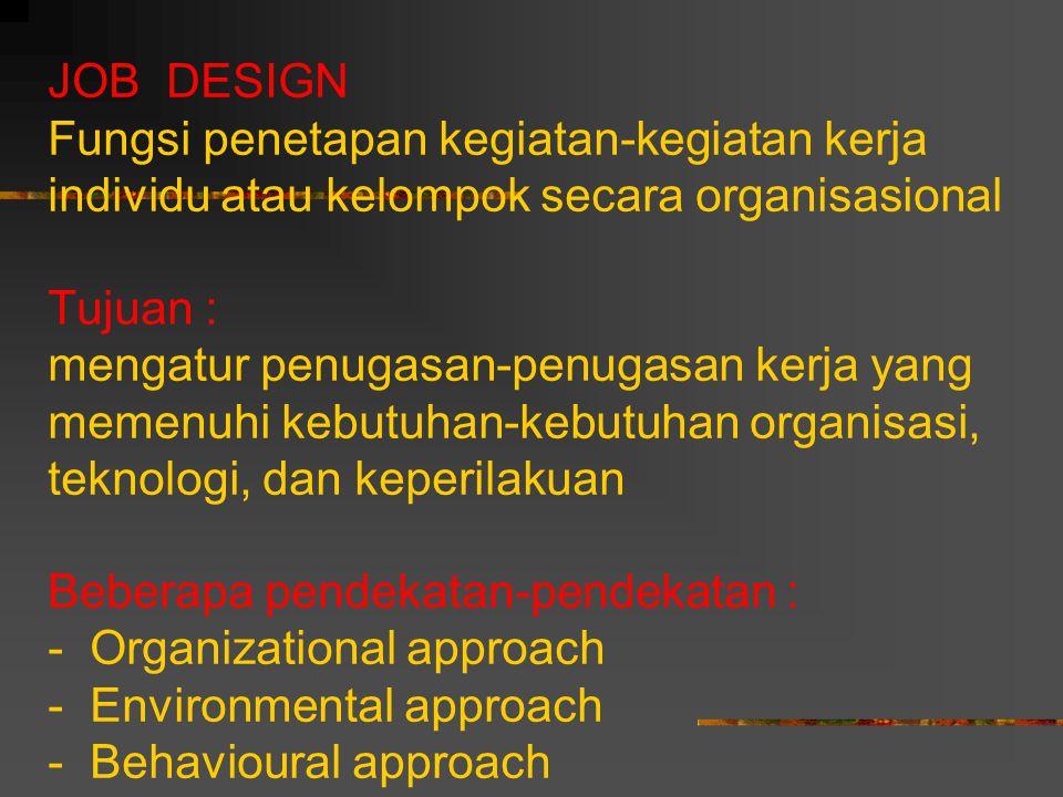JOB DESIGN Fungsi penetapan kegiatan-kegiatan kerja individu atau kelompok secara organisasional Tujuan : mengatur penugasan-penugasan kerja yang memenuhi kebutuhan-kebutuhan organisasi, teknologi, dan keperilakuan Beberapa pendekatan-pendekatan : - Organizational approach - Environmental approach - Behavioural approach