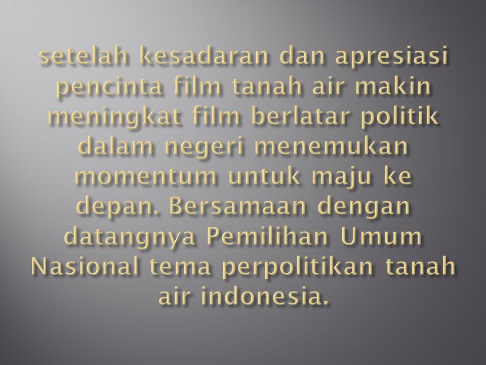 setelah kesadaran dan apresiasi pencinta film tanah air makin meningkat film berlatar politik dalam negeri menemukan momentum untuk maju ke depan.