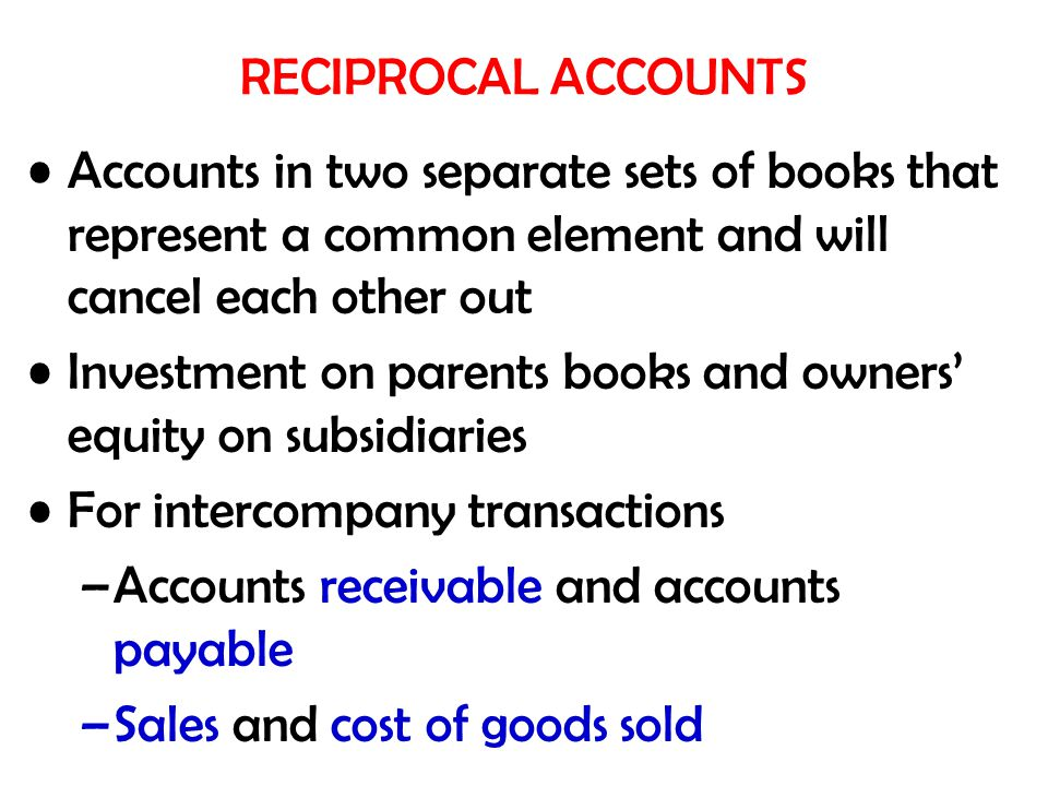 RECIPROCAL ACCOUNTS Accounts in two separate sets of books that represent a common element and will cancel each other out.