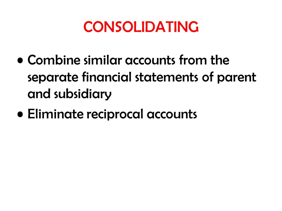CONSOLIDATING Combine similar accounts from the separate financial statements of parent and subsidiary.