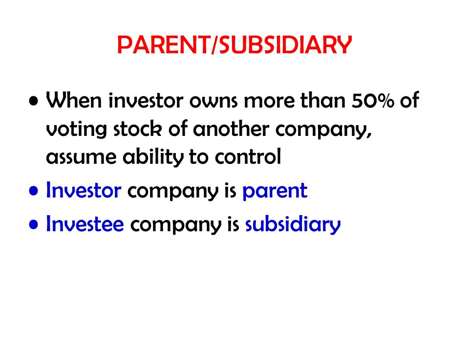 PARENT/SUBSIDIARY When investor owns more than 50% of voting stock of another company, assume ability to control.