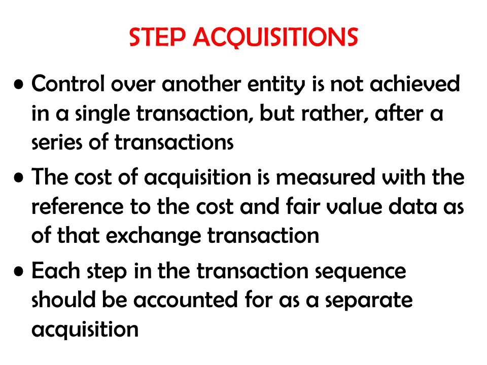 STEP ACQUISITIONS Control over another entity is not achieved in a single transaction, but rather, after a series of transactions.