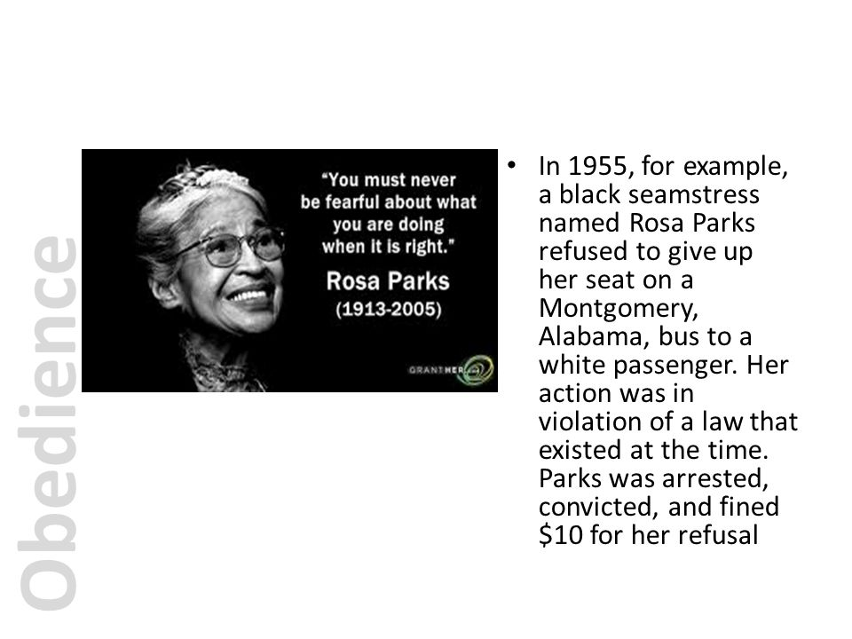 In 1955, for example, a black seamstress named Rosa Parks refused to give up her seat on a Montgomery, Alabama, bus to a white passenger. Her action was in violation of a law that existed at the time. Parks was arrested, convicted, and fined $10 for her refusal