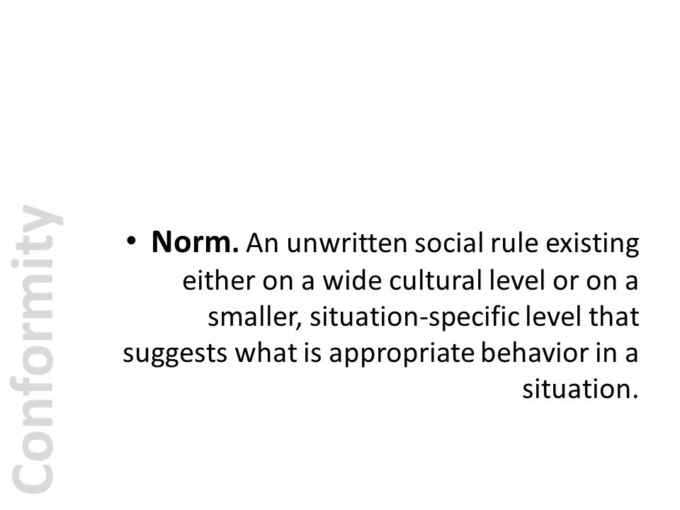 Norm. An unwritten social rule existing either on a wide cultural level or on a smaller, situation-specific level that suggests what is appropriate behavior in a situation.
