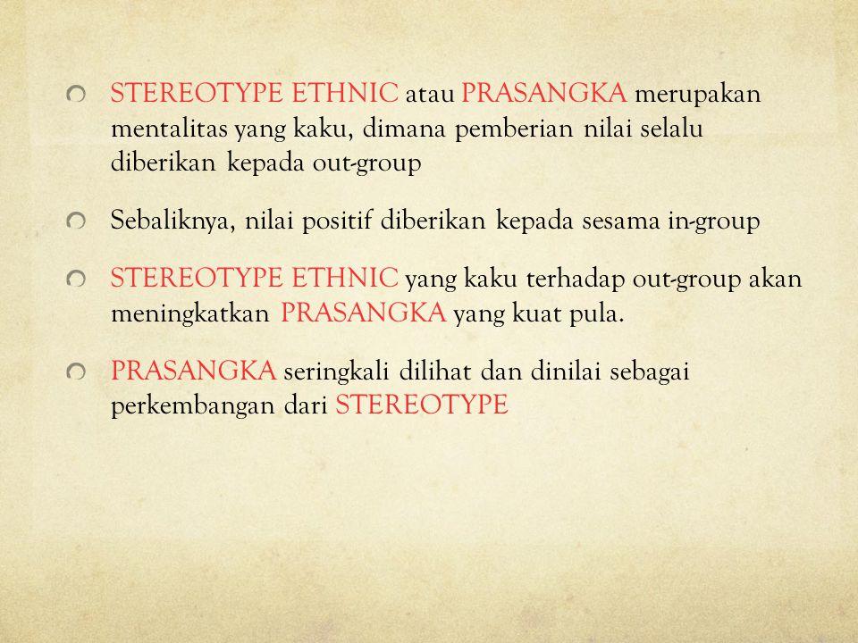 STEREOTYPE ETHNIC atau PRASANGKA merupakan mentalitas yang kaku, dimana pemberian nilai selalu diberikan kepada out-group
